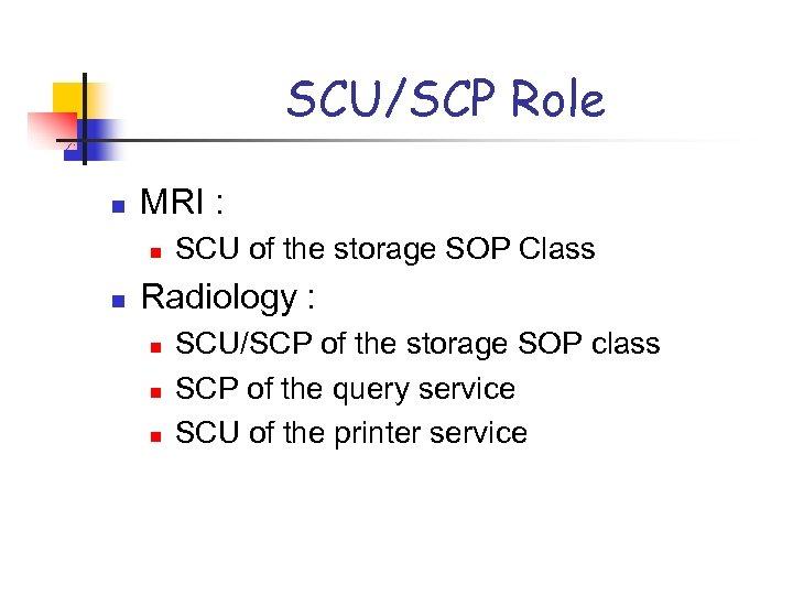 SCU/SCP Role n MRI : n n SCU of the storage SOP Class Radiology