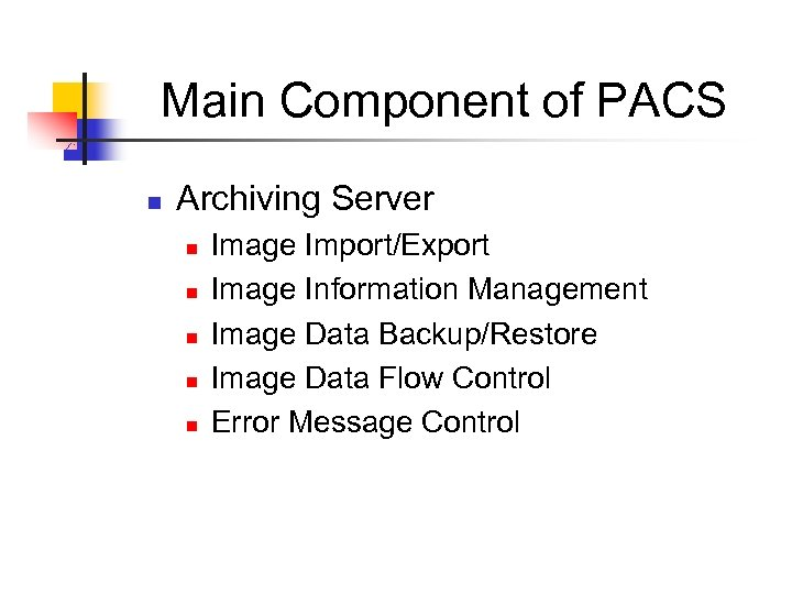 Main Component of PACS n Archiving Server n n n Image Import/Export Image Information