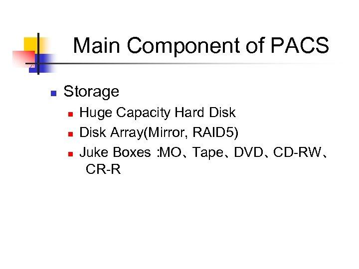 Main Component of PACS n Storage n n n Huge Capacity Hard Disk Array(Mirror,