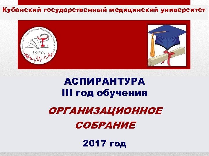 Кубанский государственный медицинский университет АСПИРАНТУРА III год обучения ОРГАНИЗАЦИОННОЕ СОБРАНИЕ 2017 год