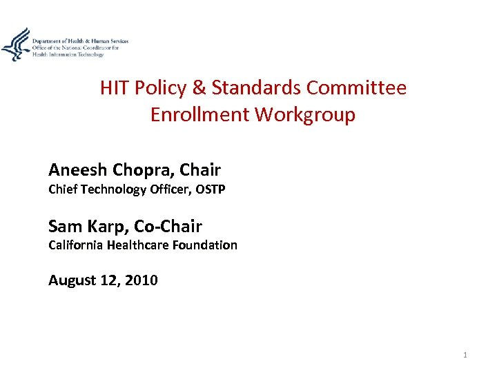 HIT Policy & Standards Committee Enrollment Workgroup Aneesh Chopra, Chair Chief Technology Officer, OSTP