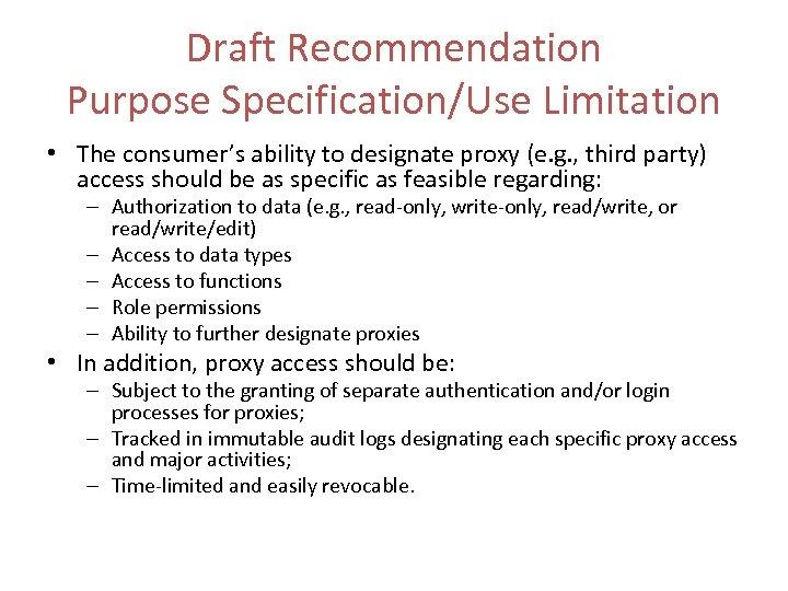 Draft Recommendation Purpose Specification/Use Limitation • The consumer's ability to designate proxy (e. g.
