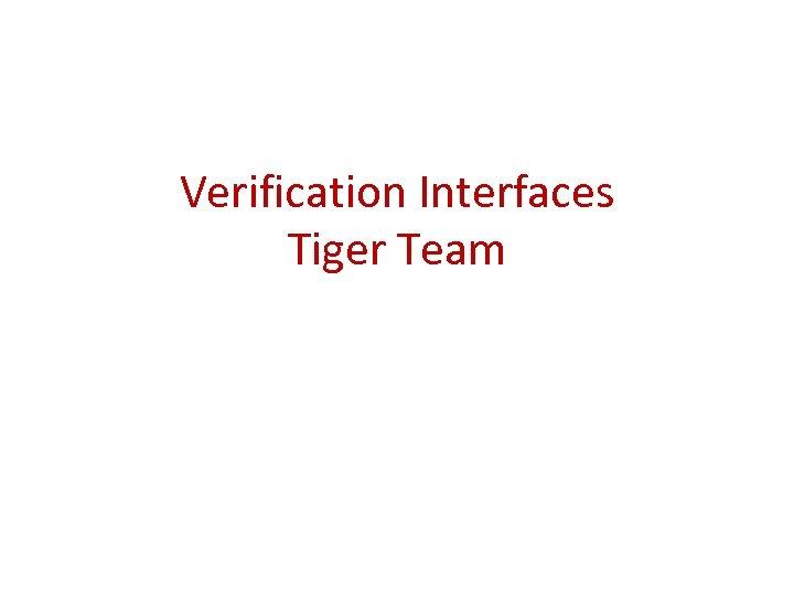 Verification Interfaces Tiger Team