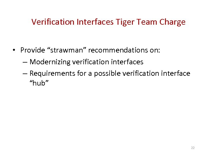 "Verification Interfaces Tiger Team Charge • Provide ""strawman"" recommendations on: – Modernizing verification interfaces"