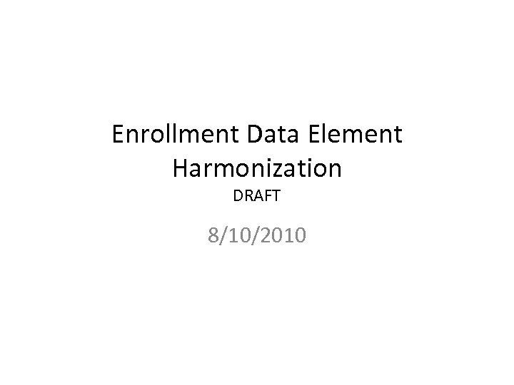 Enrollment Data Element Harmonization DRAFT 8/10/2010