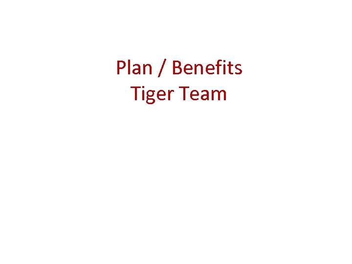 Plan / Benefits Tiger Team