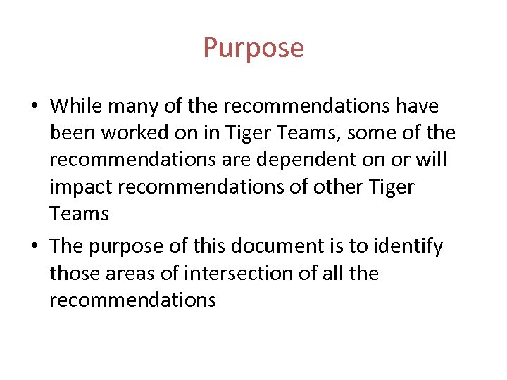 Purpose • While many of the recommendations have been worked on in Tiger Teams,