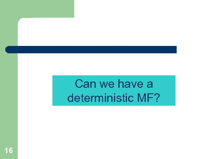 Can we have a deterministic MF? 16