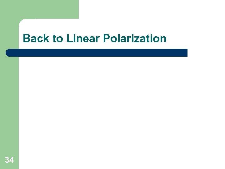 Back to Linear Polarization 34