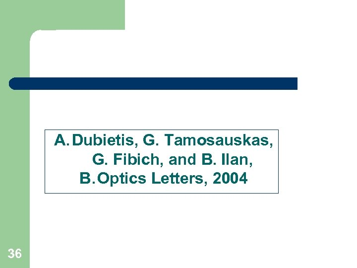 A. Dubietis, G. Tamosauskas, G. Fibich, and B. Ilan, B. Optics Letters, 2004 36