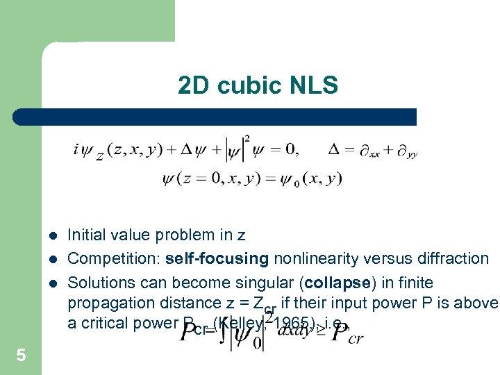 2 D cubic NLS l l l 5 Initial value problem in z Competition: