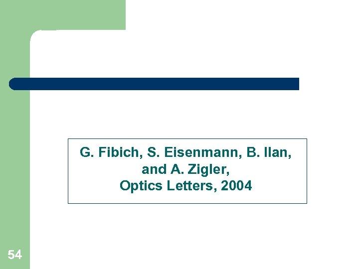 G. Fibich, S. Eisenmann, B. Ilan, and A. Zigler, Optics Letters, 2004 54