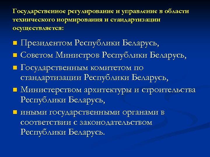Государственное регулирование и управление в области технического нормирования и стандартизации осуществляется: Президентом Республики Беларусь,