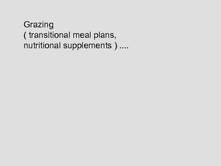 Grazing ( transitional meal plans, nutritional supplements ). .