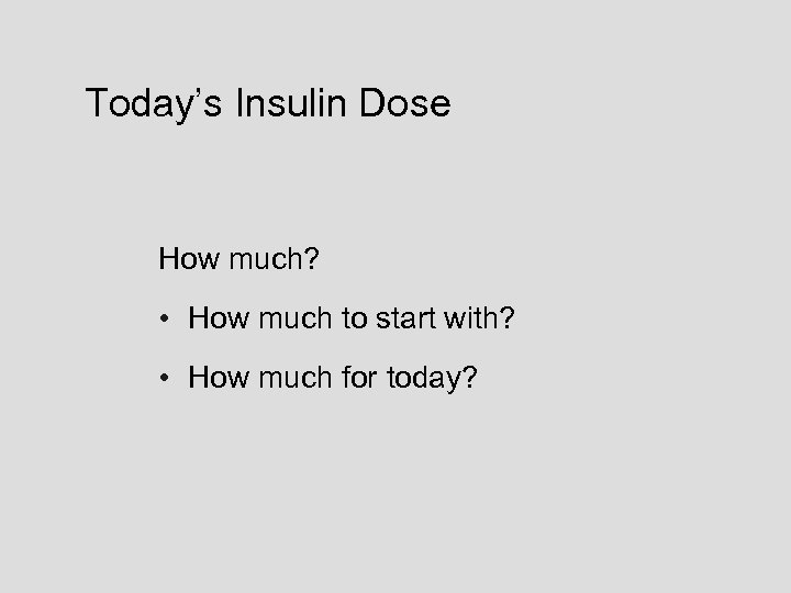 Today's Insulin Dose How much? • How much to start with? • How much