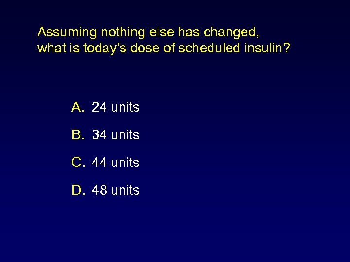 Assuming nothing else has changed, what is today's dose of scheduled insulin? A. 24