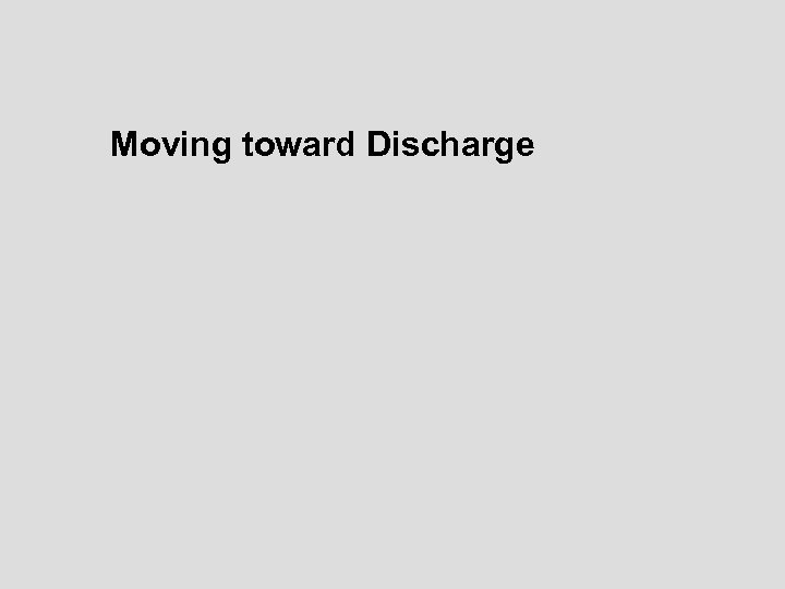 Moving toward Discharge