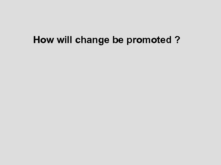How will change be promoted ?