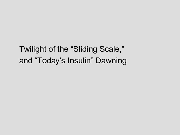 "Twilight of the ""Sliding Scale, "" and ""Today's Insulin"" Dawning"