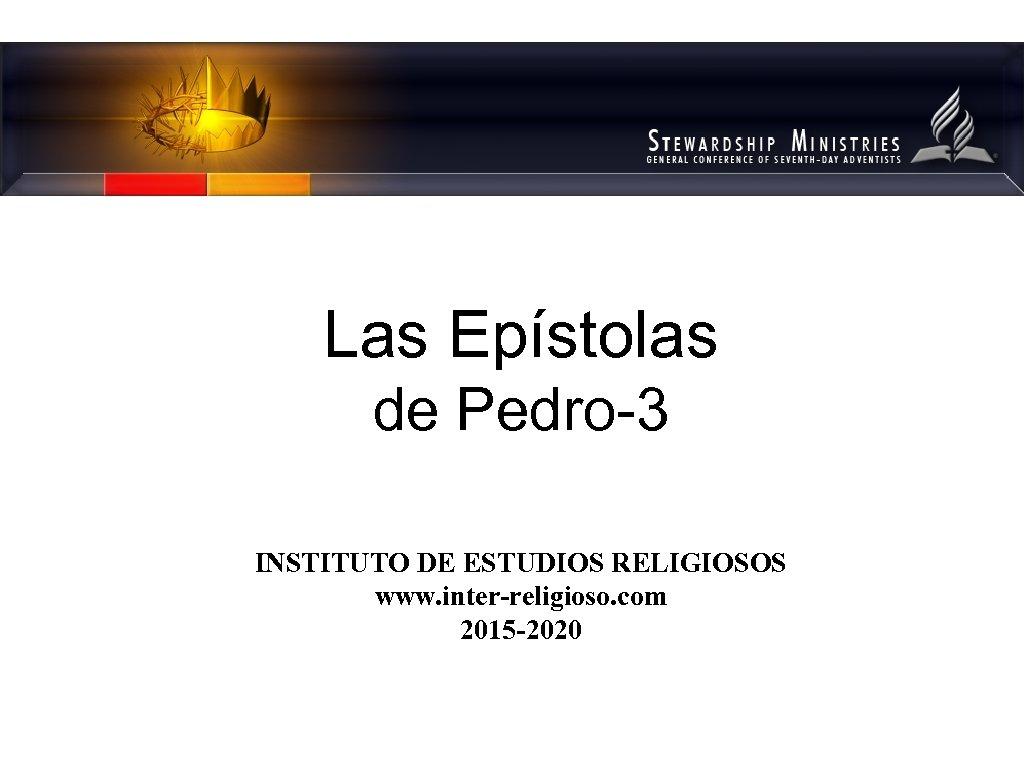Las Epístolas de Pedro-3 INSTITUTO DE ESTUDIOS RELIGIOSOS www. inter-religioso. com 2015 -2020