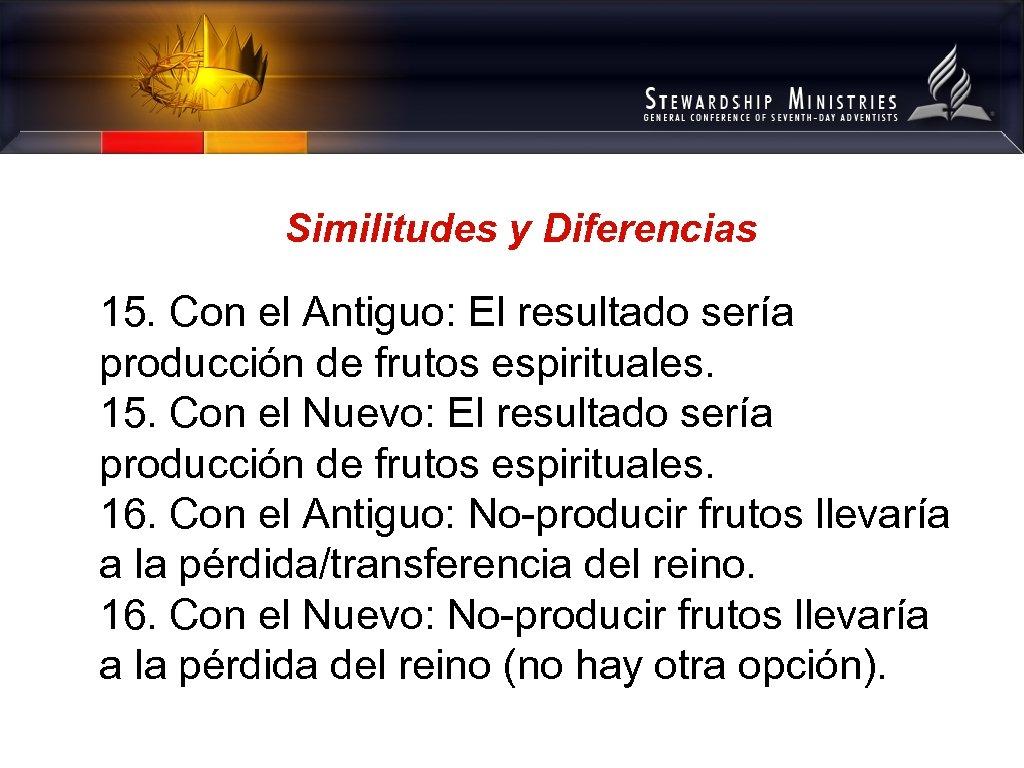 Similitudes y Diferencias 15. Con el Antiguo: El resultado sería producción de frutos espirituales.