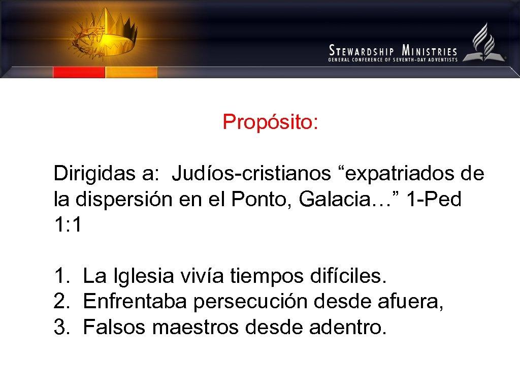 """Propósito: Dirigidas a: Judíos-cristianos """"expatriados de la dispersión en el Ponto, Galacia…"""" 1 -Ped"""