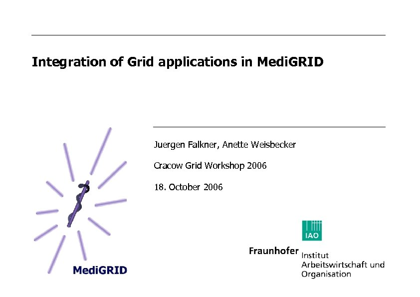 Integration of Grid applications in Medi. GRID Juergen Falkner, Anette Weisbecker Cracow Grid Workshop
