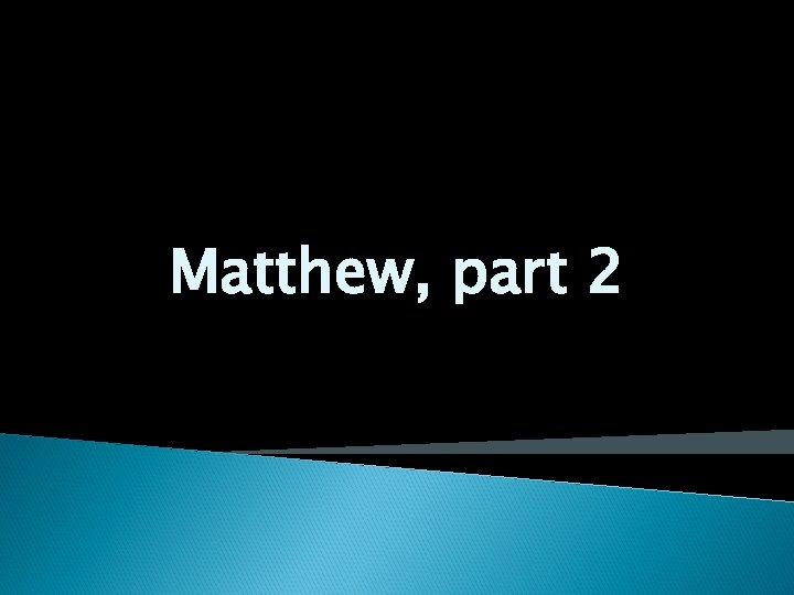 Matthew, part 2