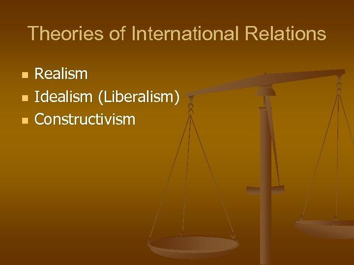 Theories of International Relations n n n Realism Idealism (Liberalism) Constructivism