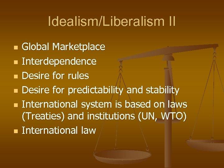 Idealism/Liberalism II n n n Global Marketplace Interdependence Desire for rules Desire for predictability