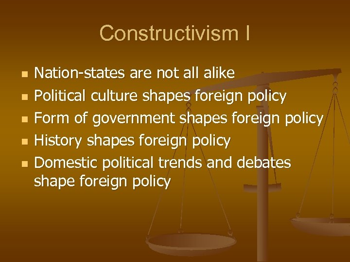 Constructivism I n n n Nation-states are not all alike Political culture shapes foreign