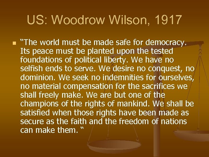 """US: Woodrow Wilson, 1917 n """"The world must be made safe for democracy. Its"""