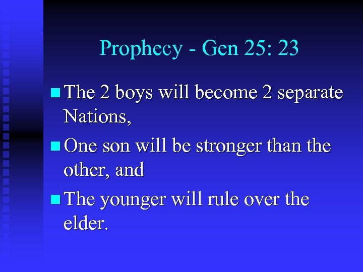 Prophecy - Gen 25: 23 n The 2 boys will become 2 separate Nations,