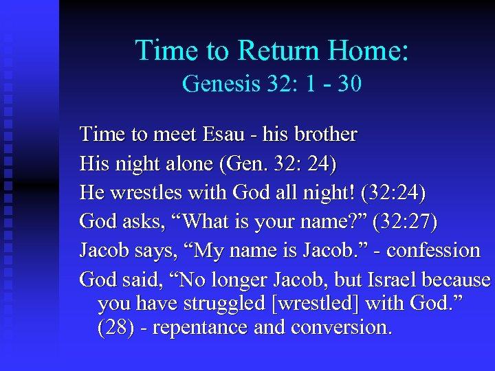 Time to Return Home: Genesis 32: 1 - 30 Time to meet Esau -