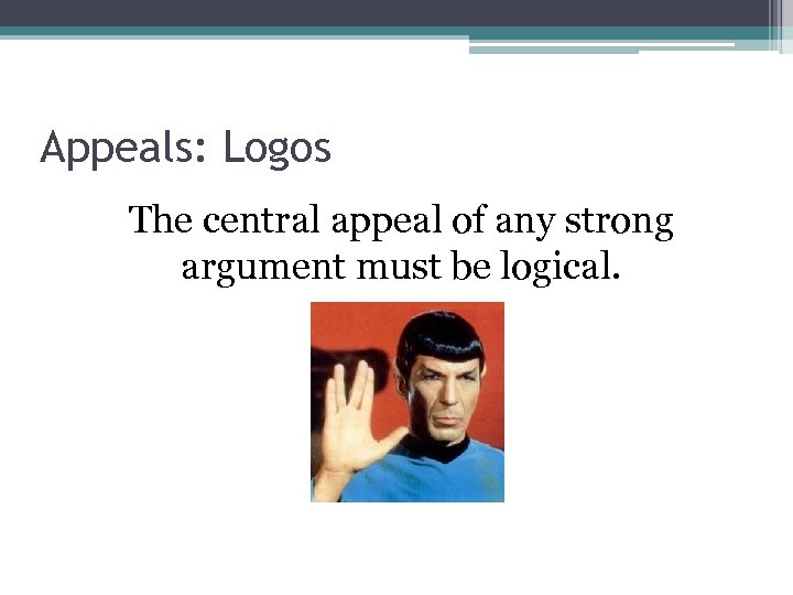 Appeals: Logos The central appeal of any strong argument must be logical.