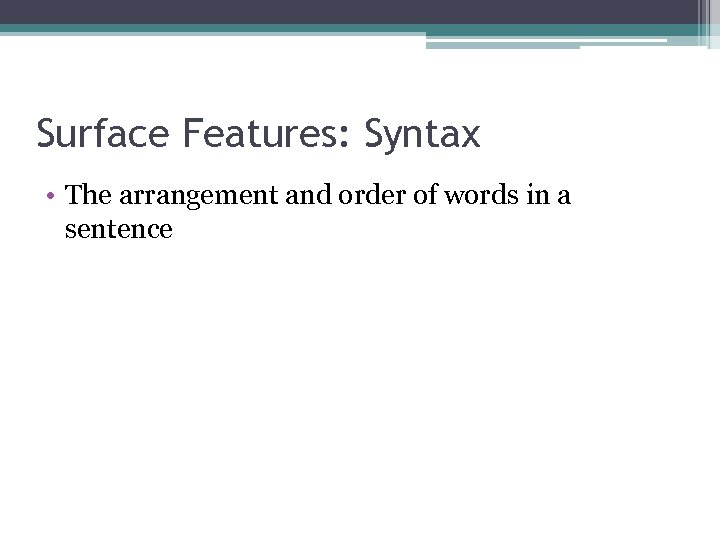 Surface Features: Syntax • The arrangement and order of words in a sentence