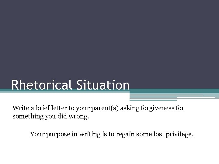 Rhetorical Situation Write a brief letter to your parent(s) asking forgiveness for something you