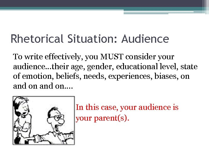 Rhetorical Situation: Audience To write effectively, you MUST consider your audience…their age, gender, educational