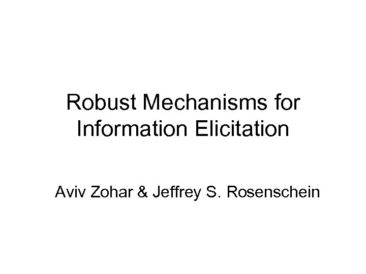 Robust Mechanisms for Information Elicitation Aviv Zohar & Jeffrey S. Rosenschein