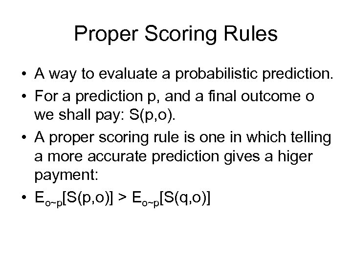 Proper Scoring Rules • A way to evaluate a probabilistic prediction. • For a