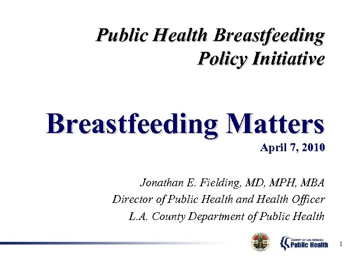 Public Health Breastfeeding Policy Initiative Breastfeeding Matters April 7, 2010 Jonathan E. Fielding, MD,