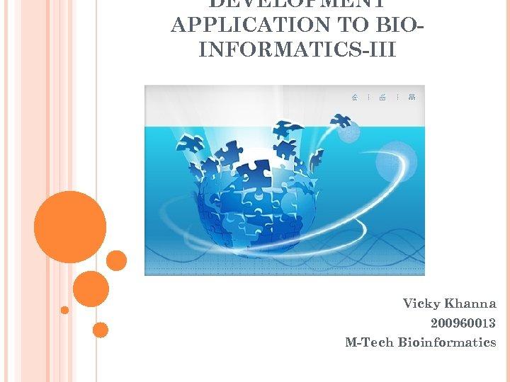 DEVELOPMENT APPLICATION TO BIOINFORMATICS-III Vicky Khanna 200960013 M-Tech Bioinformatics