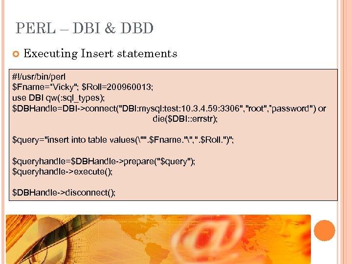 "PERL – DBI & DBD Executing Insert statements #!/usr/bin/perl $Fname=""Vicky"