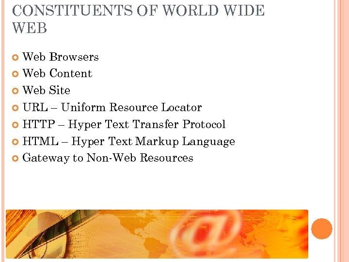 CONSTITUENTS OF WORLD WIDE WEB Web Browsers Web Content Web Site URL – Uniform