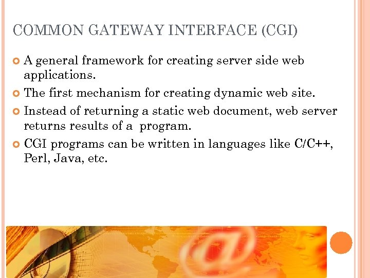 COMMON GATEWAY INTERFACE (CGI) A general framework for creating server side web applications. The