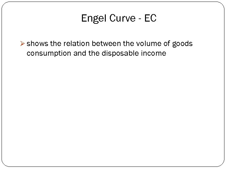 Engel Curve - EC Ø shows the relation between the volume of goods consumption