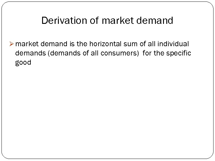 Derivation of market demand Ø market demand is the horizontal sum of all individual