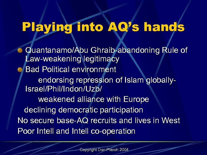 Playing into AQ's hands Quantanamo/Abu Ghraib-abandoning Rule of Law-weakening legitimacy Bad Political environment endorsing
