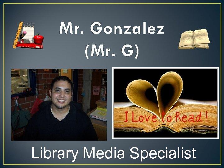 Mr. Gonzalez (Mr. G) Library Media Specialist