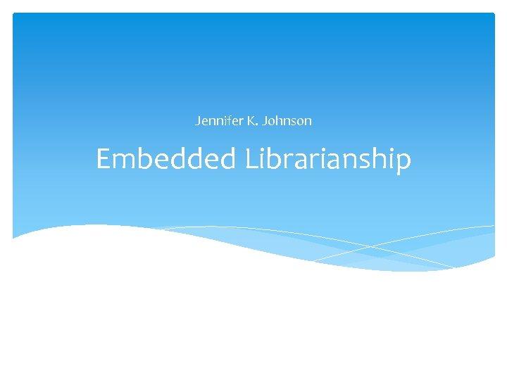 Jennifer K. Johnson Embedded Librarianship
